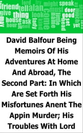 David Balfour: Being Memoirs Of His Adventures At Home And Abroad, The Second Part: In Which Are Set Forth His Misfortunes Anent The Appin Murder; His Troubles With Lord Advocate Grant; Captivity On The Bass Rock; Journey Into Holland And France; And