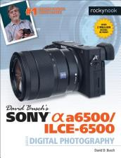 David Busch s Sony Alpha A6500/Ilce-6500 Guide to Digital Photography