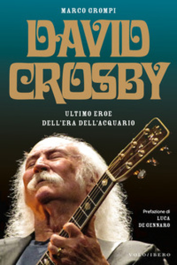 David Crosby. Ultimo eroe dell'era dell'Acquario - Marco Grompi |