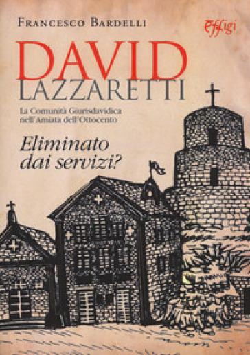 David Lazzaretti. Eliminato dai servizi? La comunità giurisdavidica nell'Amiata dell'Ottocento - Francesco Bardelli  