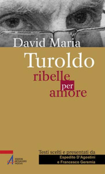 David Maria Turoldo. Ribelle per amore - E. D'Agostini |