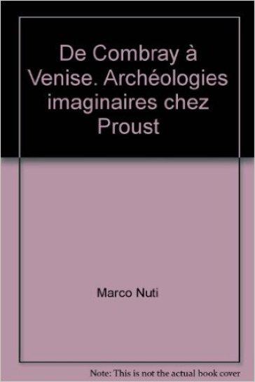 De Combray à Venise. Archéologies imaginaires chez Proust - Marco Nuti | Rochesterscifianimecon.com