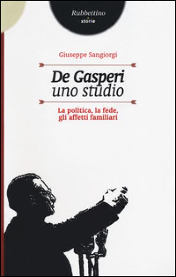 De Gasperi, uno studio. La politica, la fede, gli affetti familiari - Giuseppe Sangiorgi |