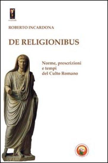 De religionibus. Norme, prescrizioni e tempi del culto romano - Roberto Incardona |