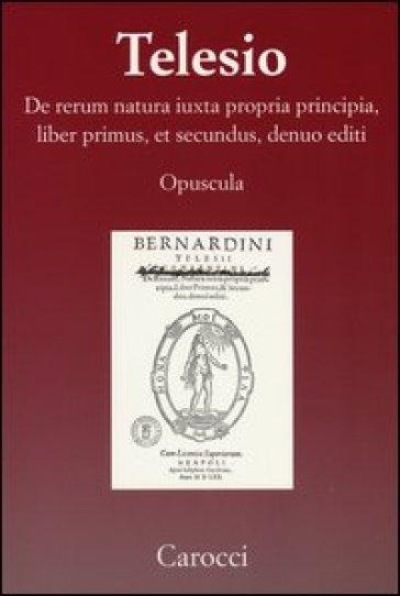 De rerum natura iuxta propria principia, liber primus, et secundus, denuo editi (rist. anast.) - Bernardino Telesio |