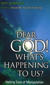 Dear God, What s Happening to Us?: Halting Eons of Manipulation