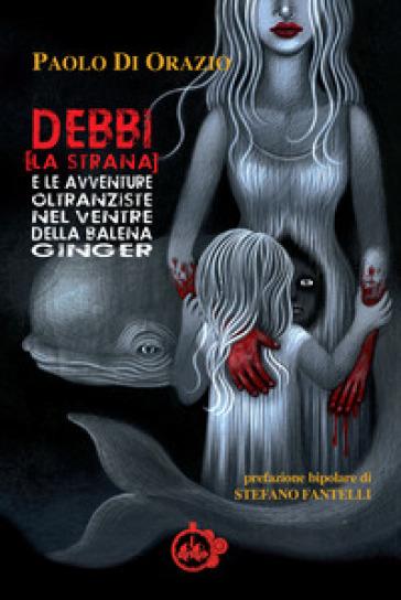 Debbi (la strana) e le avventure oltranziste nel ventre della balena Ginger - Paolo Di Orazio |