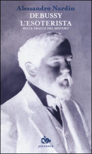 Debussy l'esoterista. Sulle tracce del mistero - Alessandro Nardin |