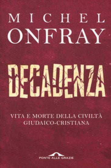 Decadenza. Vita e morte della civiltà giudaico-cristiana - Michel Onfray |