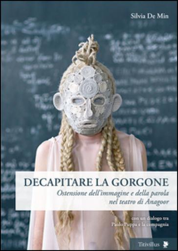Decapitare la Gorgone. Ostensione dell'immagine e della parola nel teatro di Anagoor - Silvia De Min | Jonathanterrington.com