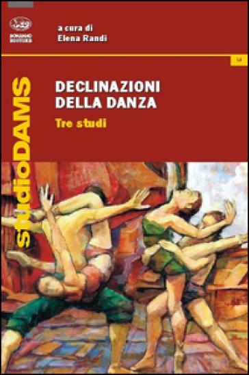 Declinazioni della danza. Tre studi - Elena Randi  