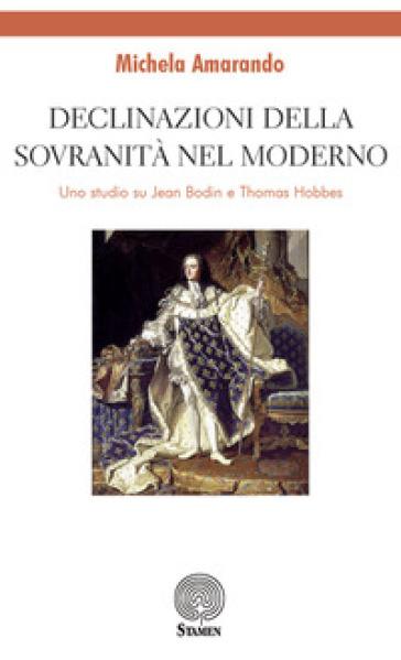 Declinazioni della sovranità nel moderno. Uno studio su Jean Bodin e Thomas Hobbes - Michela Amarando |