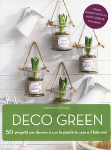 Deco green. 50 progetti per decorare con le piante la casa e il balcone! - Catherine Delvaux | Jonathanterrington.com