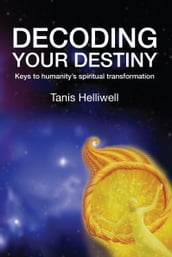 Decoding Your Destiny: Keys to Humanity s Spiritual Transformation