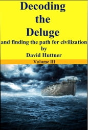 Decoding the Deluge and Finding the Path for Civilization (vol 3)