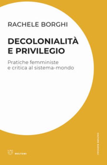 Decolonialità e privilegio. Pratiche femministe e critica al sistema-mondo - Rachele Borghi |