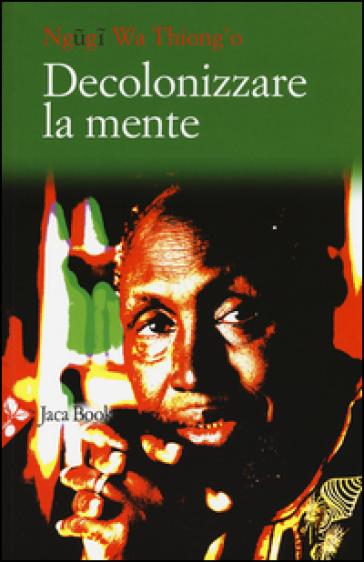 Decolonizzare la mente. La politica della lingua nella letteratura africana - Thiong'o Ngugi Wa | Rochesterscifianimecon.com