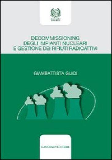 Decommissioning degli impianti nucleari e gestione dei rifiuti radioattivi - Giambattista Guidi |