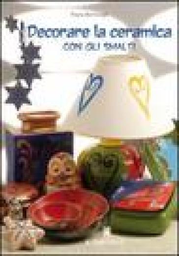 Decorare la ceramica con gli smalti - Paola Bentivogli |