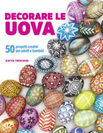 Decorare le uova. 50 progetti creativi per adulti e bambini - Katya Trischuk | Rochesterscifianimecon.com