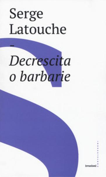 Decrescita o barbarie - Serge Latouche | Jonathanterrington.com