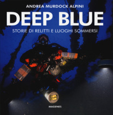 Deep blue. Storie di relitti e luoghi sommersi. Ediz. illustrata - Andrea Murdock Alpini | Rochesterscifianimecon.com
