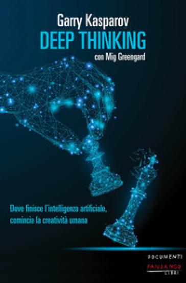 Deep thinking. Dove finisce l'intelligenza artificiale, comincia la creatività umana - Garry Kasparov | Thecosgala.com