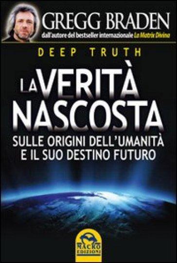 Deep truth. La verità nascosta. Sulle origini dell'umanità e il suo destino futuro - Gregg Braden | Jonathanterrington.com