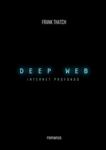 Deep web. Internet profondo - Frank Thatch |
