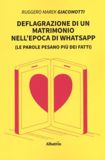 Deflagrazione di un matrimonio nell'epoca di whatsapp (Le parole pesano più dei fatti) - Ruggero Marek Giacomotti |