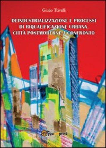Deindustrializzazione e processi di riqualificazione urbana. Città postmoderne a confronto - Giulio Trivelli  