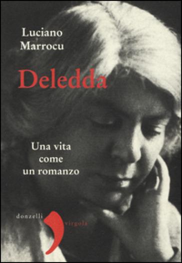 Deledda. Una vita come un romanzo - Luciano Marrocu |