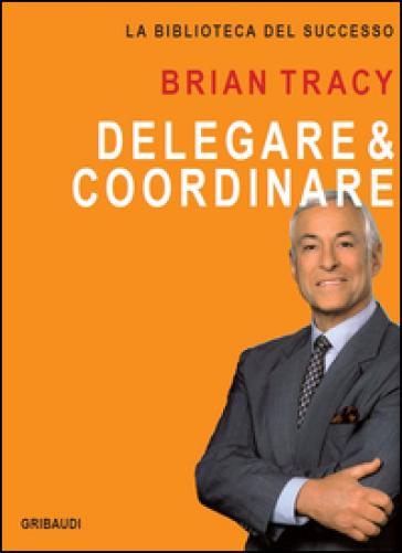 Delegare & coordinare - Brian Tracy | Thecosgala.com