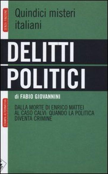 Delitti politici. Quindici misteri italiani. Dalla morte di Enrico Mattei al caso Calvi: quando la politica diventa crimine - Fabio Giovannini |