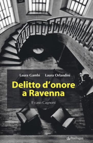 Delitto d'onore a Ravenna. Il caso Cagnoni - Laura Gambi |