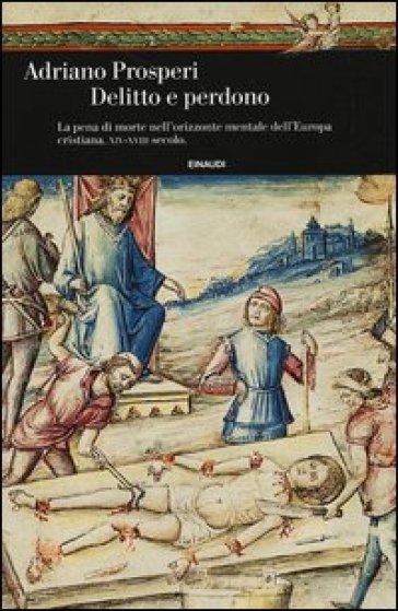 Delitto e perdono. La pena di morte nell'orizzonte mentale dell'Europa cristiana. XIV-XVIII secolo - Adriano Prosperi |