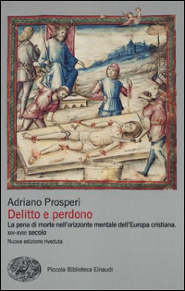 Delitto e perdono. La pena di morte nell'orizzonte mentale dell'Europa cristiana. XIV-XVIII secolo - Adriano Prosperi  