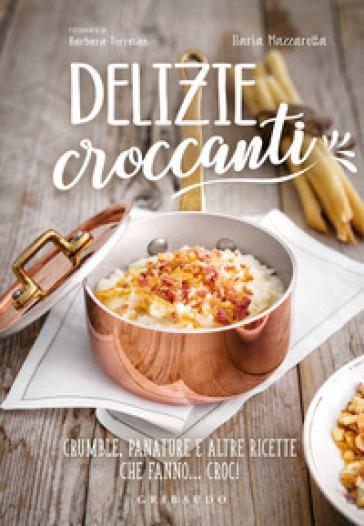 Delizie croccanti. Crumble, panature e altre ricette che fanno... croc! - Ilaria Mazzarotta |