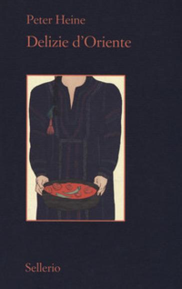 Delizie d'Oriente. Una storia della cultura gastronomica - Heine Peter | Jonathanterrington.com