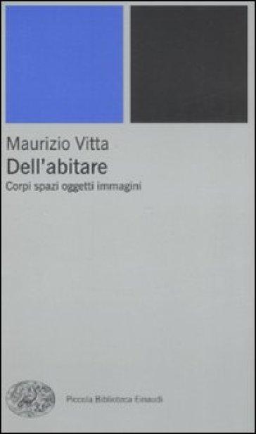 Dell'abitare. Corpi spazi oggetti immagini - Maurizio Vitta | Thecosgala.com