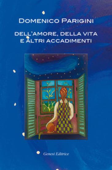 Dell'amore, della vita e altri accadimenti - Domenico Parigini |