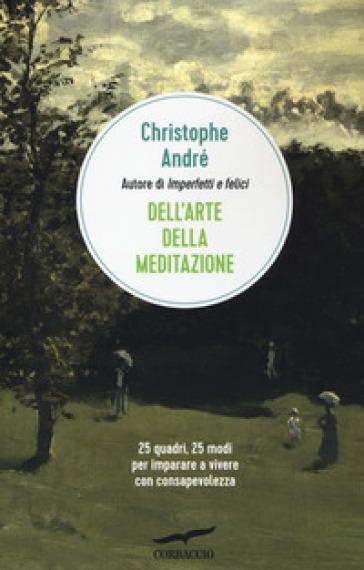 Dell'arte della meditazione. 25 quadri, 25 modi per imparare a vivere con consapevolezza - Christophe André pdf epub