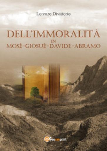 Dell'immoralità in Mosè, Giosuè, Davide, Abramo - Lorenzo Divittorio |