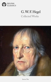 Delphi Collected Works of Georg Wilhelm Friedrich Hegel (Illustrated)