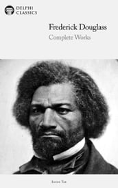Delphi Complete Works of Frederick Douglass (Illustrated)