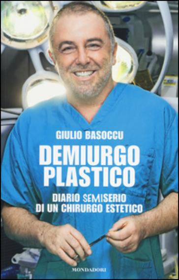 Demiurgo plastico. Diario semiserio di un chirurgo estetico - Giulio Basoccu | Rochesterscifianimecon.com