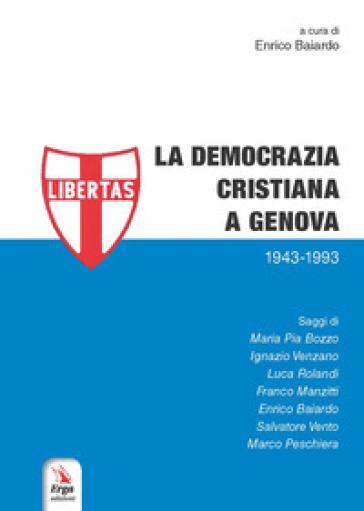 La Democrazia Cristiana a Genova (1943-1993) - E. Baiardo |