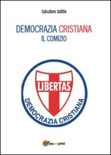 Democrazia Cristiana. Il comizio - Salvatore Sottile |