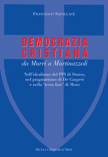 La Democrazia Cristiana da Murri a Martinazzoli. Nell'idealismo del PPI di Sturzo, nel pragmatismo di De Gasperi e nella «terza fase» di Moro - Francesco Squillace |