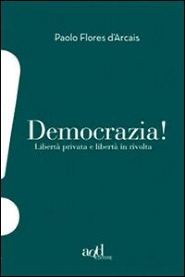 Democrazia. Libertà privata e libertà in rivolta - Paolo Flores d'Arcais  